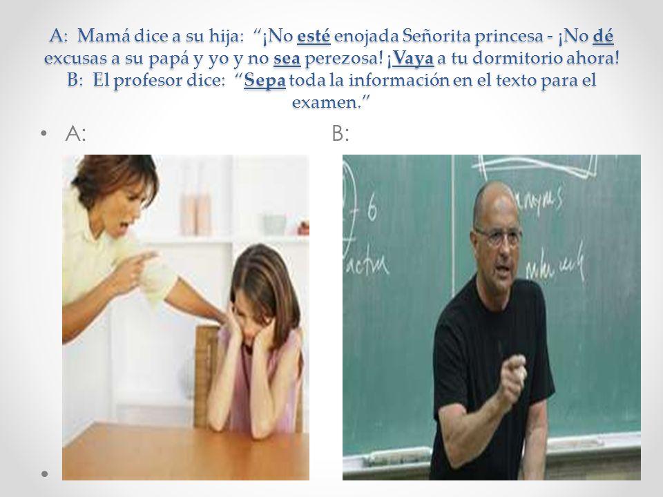 A: Mamá dice a su hija: ¡No esté enojada Señorita princesa - ¡No dé excusas a su papá y yo y no sea perezosa! ¡Vaya a tu dormitorio ahora! B: El profe