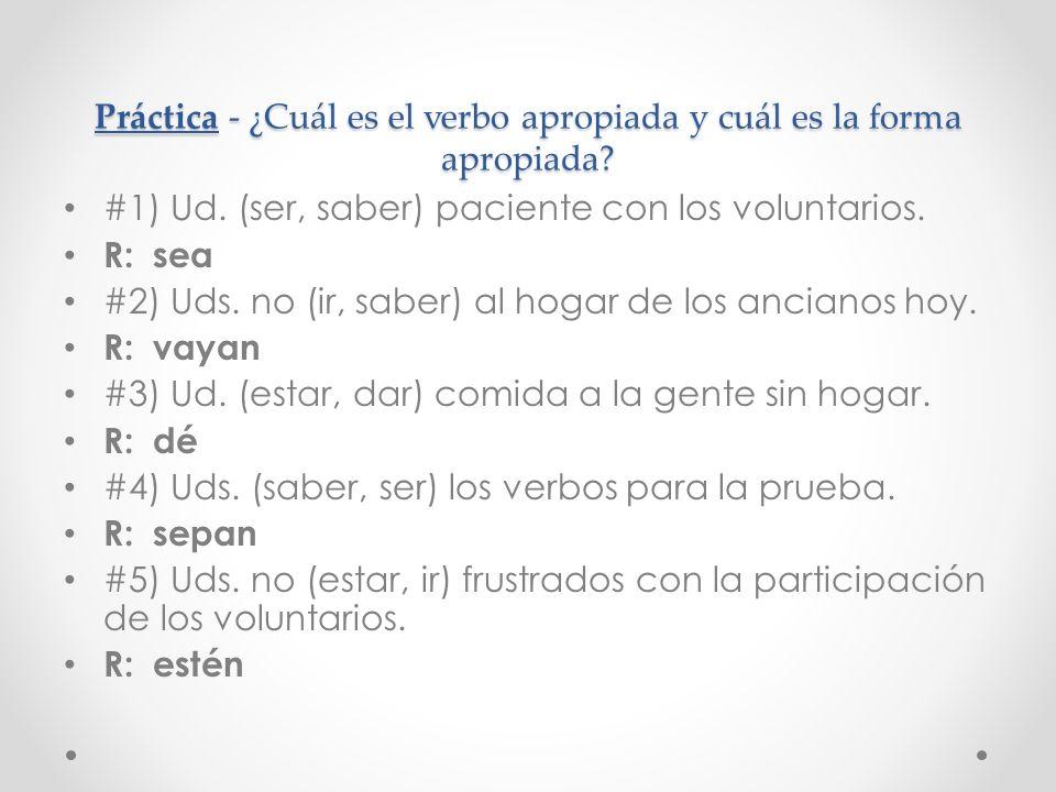 Práctica - ¿Cuál es el verbo apropiada y cuál es la forma apropiada? #1) Ud. (ser, saber) paciente con los voluntarios. R: sea #2) Uds. no (ir, saber)