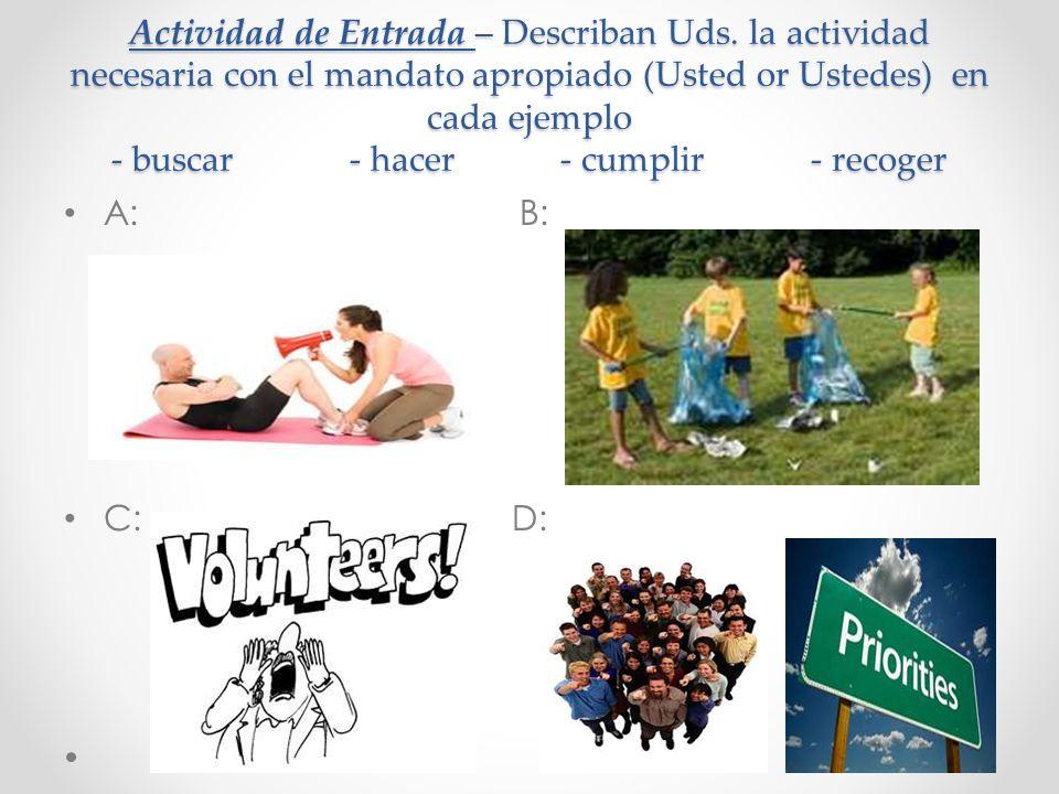 Actividad de Entrada – Describan Uds. la actividad necesaria con el mandato apropiado (Usted or Ustedes) en cada ejemplo - buscar - hacer - cumplir -