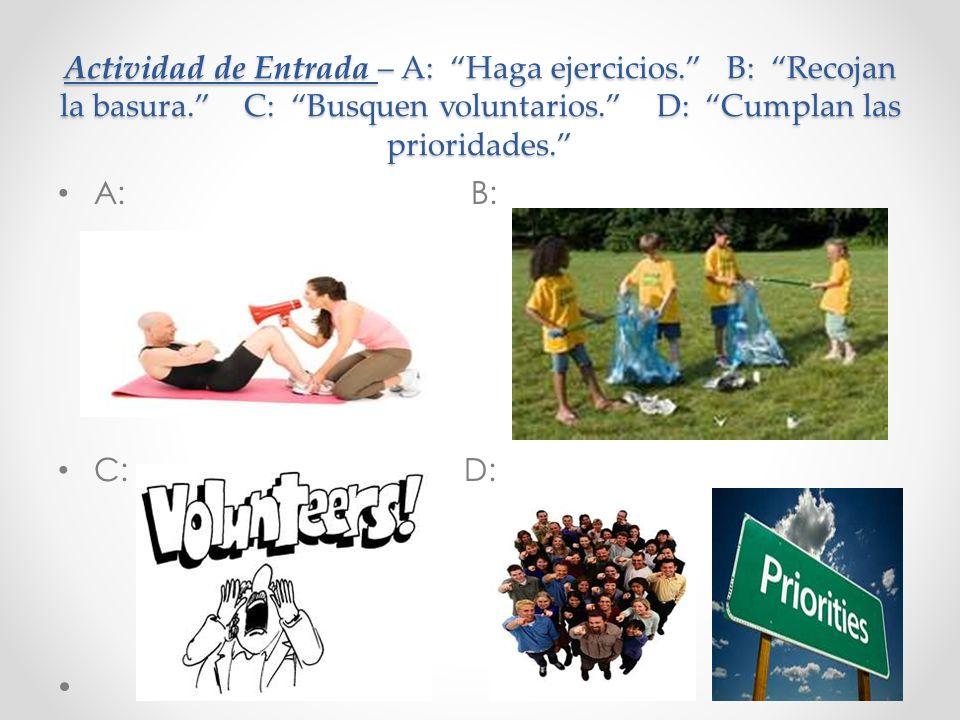 Actividad de Entrada – A: Haga ejercicios. B: Recojan la basura. C: Busquen voluntarios. D: Cumplan las prioridades. A: B: C: D: