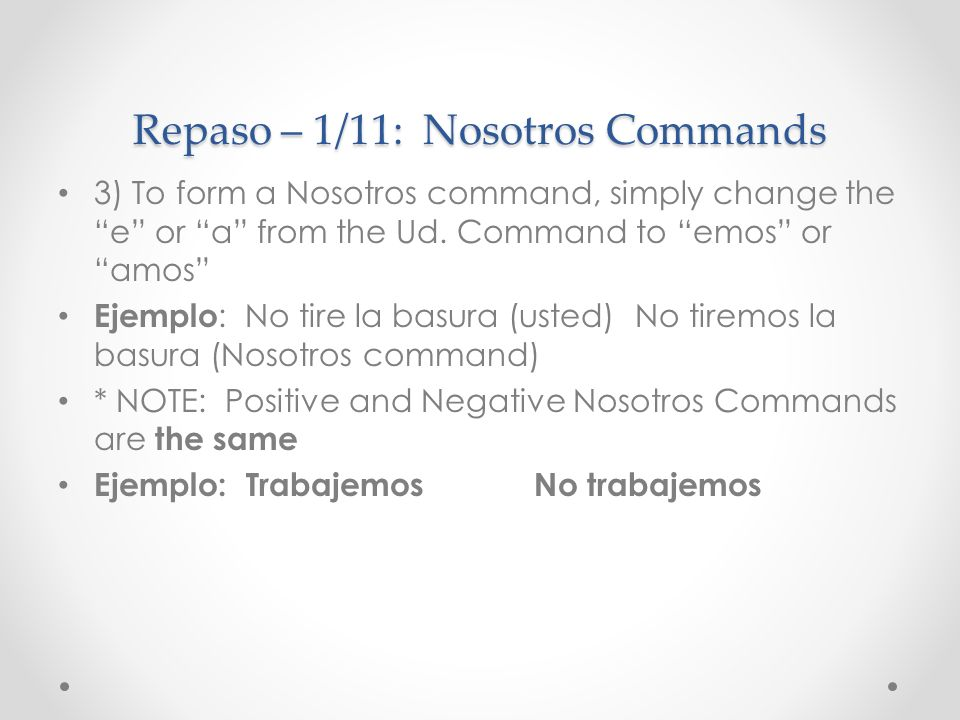 Repaso – 1/11: Nosotros Commands 3) To form a Nosotros command, simply change the e or a from the Ud. Command to emos or amos Ejemplo : No tire la bas