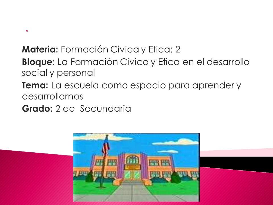 Materia: Formación Civica y Etica: 2 Bloque: La Formación Civica y Etica en el desarrollo social y personal Tema: La escuela como espacio para aprender y desarrollarnos Grado: 2 de Secundaria