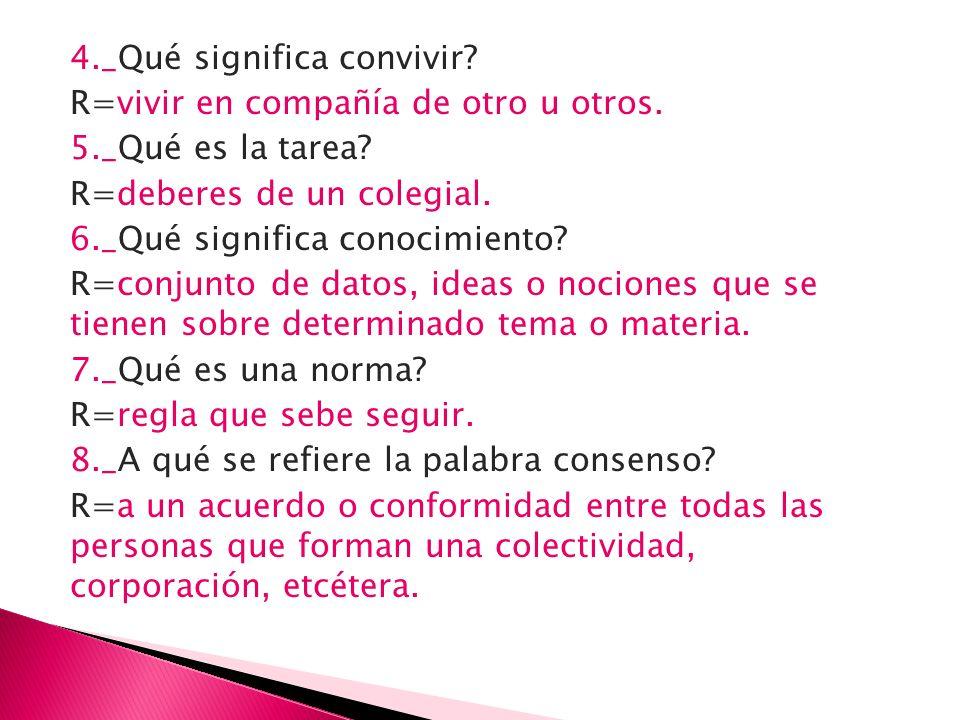 4._Qué significa convivir? R=vivir en compañía de otro u otros. 5._Qué es la tarea? R=deberes de un colegial. 6._Qué significa conocimiento? R=conjunt