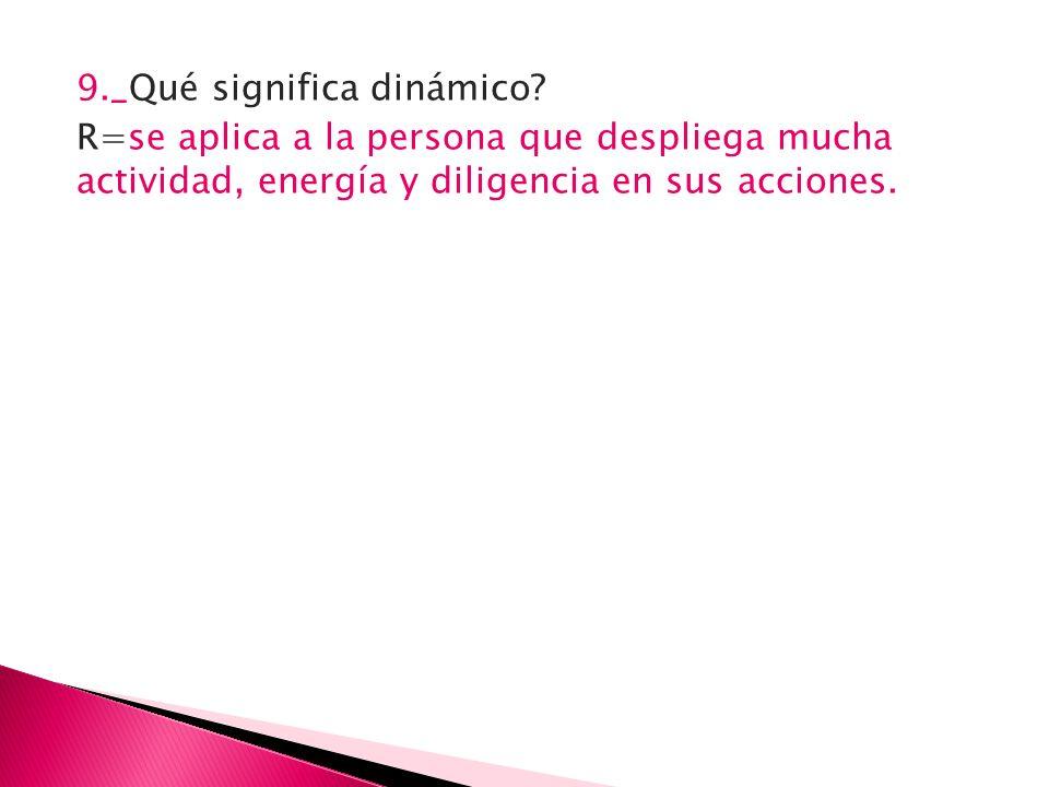 9._Qué significa dinámico? R=se aplica a la persona que despliega mucha actividad, energía y diligencia en sus acciones.