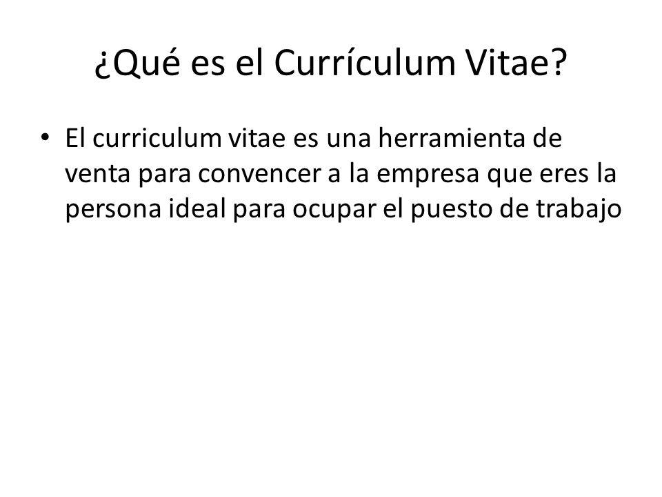 ¿Qué es el Currículum Vitae? El curriculum vitae es una herramienta de venta para convencer a la empresa que eres la persona ideal para ocupar el pues