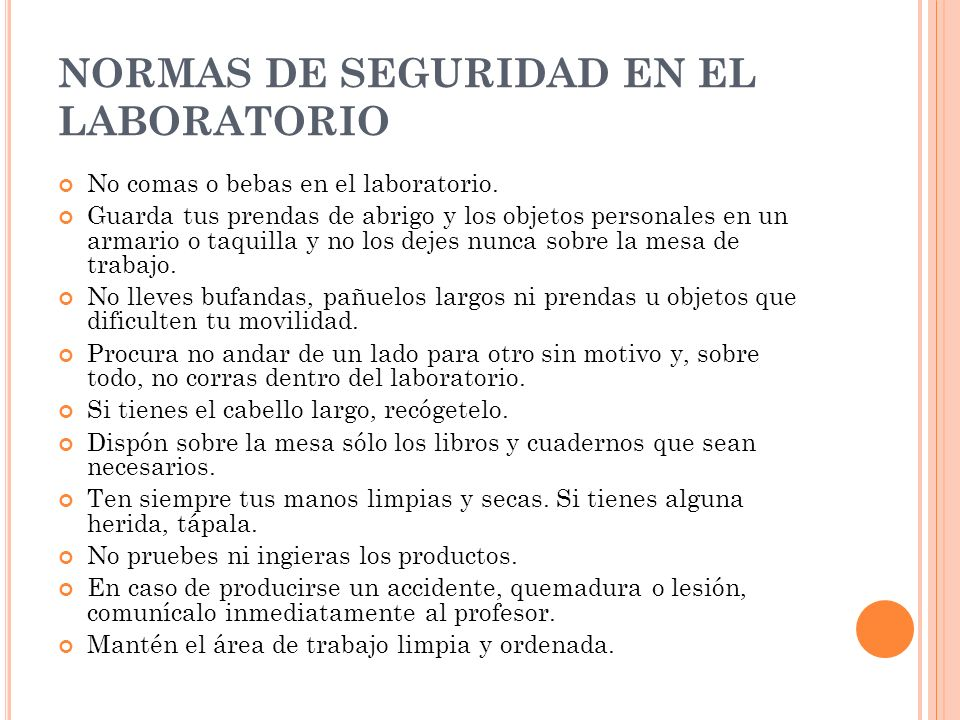 NORMAS DE SEGURIDAD EN EL LABORATORIO No comas o bebas en el laboratorio. Guarda tus prendas de abrigo y los objetos personales en un armario o taquil