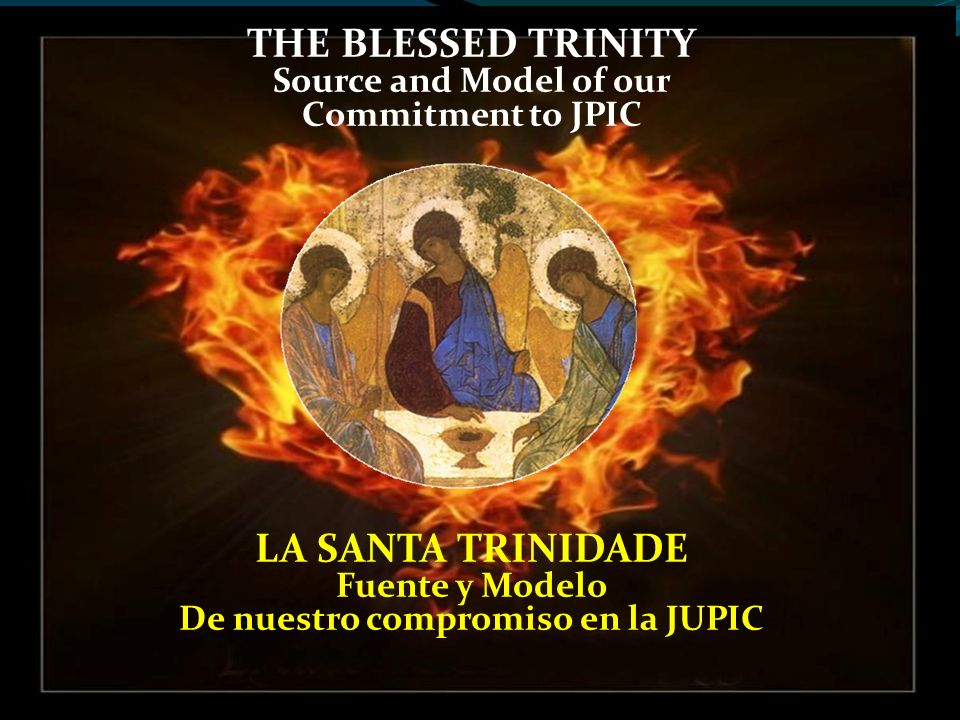 THE BLESSED TRINITY Source and Model of our Commitment to JPIC LA SANTA TRINIDADE Fuente y Modelo De nuestro compromiso en la JUPIC