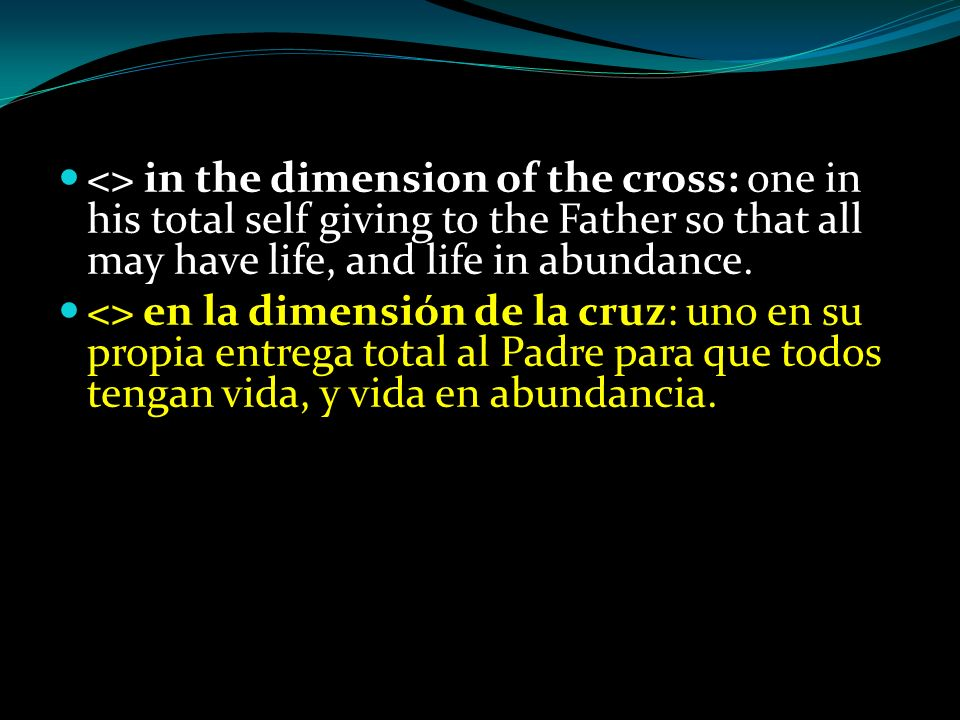 <> in the dimension of the cross: one in his total self giving to the Father so that all may have life, and life in abundance.