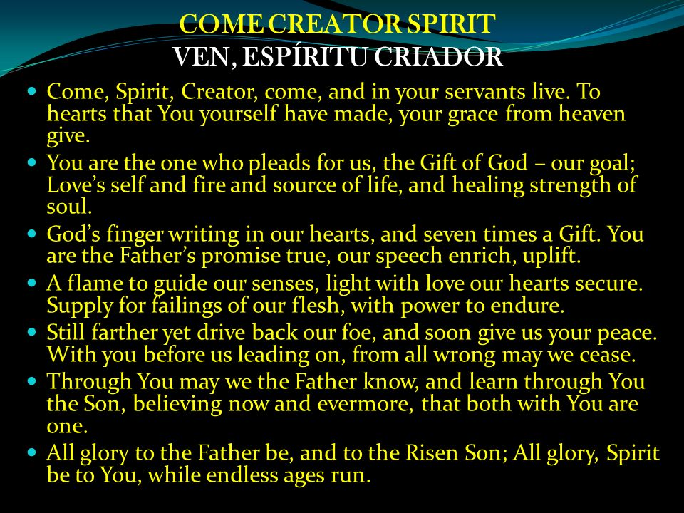 COME CREATOR SPIRIT VEN, ESPÍRITU CRIADOR Come, Spirit, Creator, come, and in your servants live. To hearts that You yourself have made, your grace fr