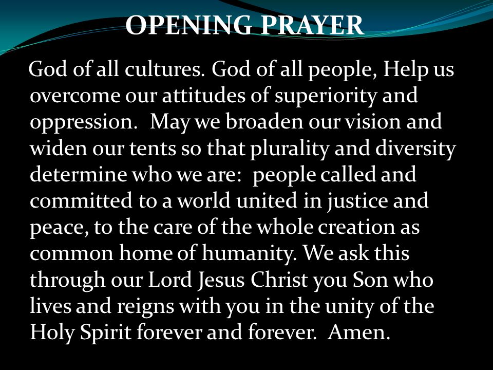 OPENING PRAYER God of all cultures. God of all people, Help us overcome our attitudes of superiority and oppression. May we broaden our vision and wid
