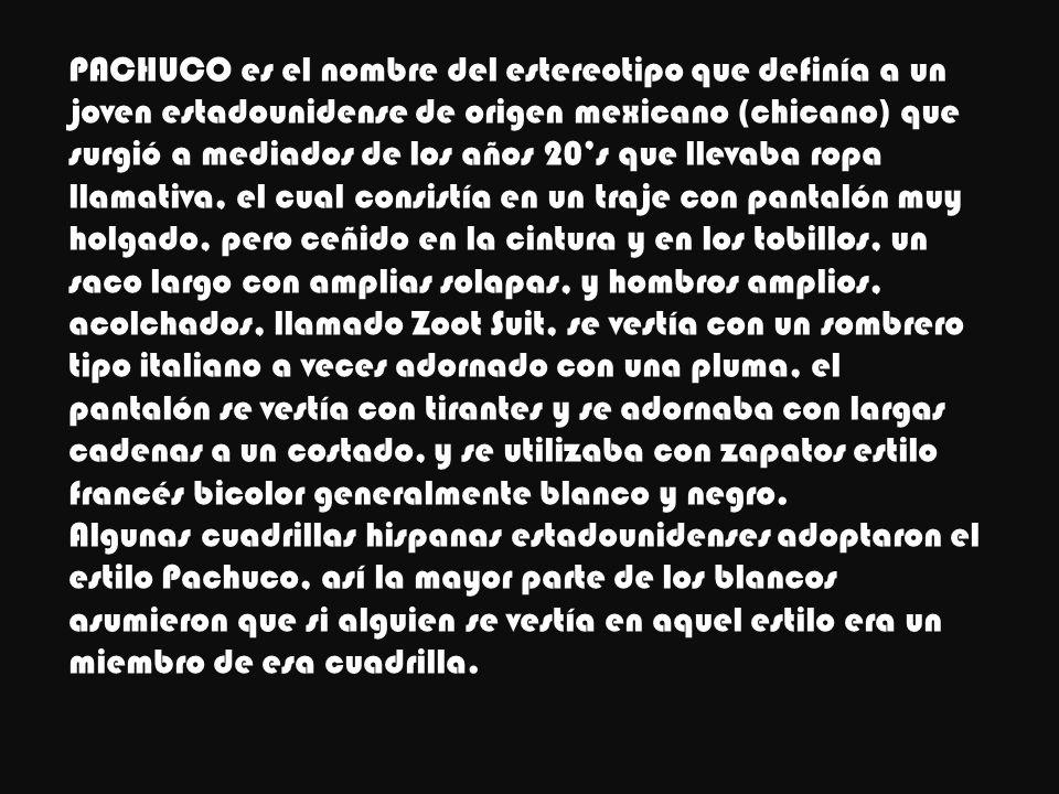 PACHUCO es el nombre del estereotipo que definía a un joven estadounidense de origen mexicano (chicano) que surgió a mediados de los años 20s que llev