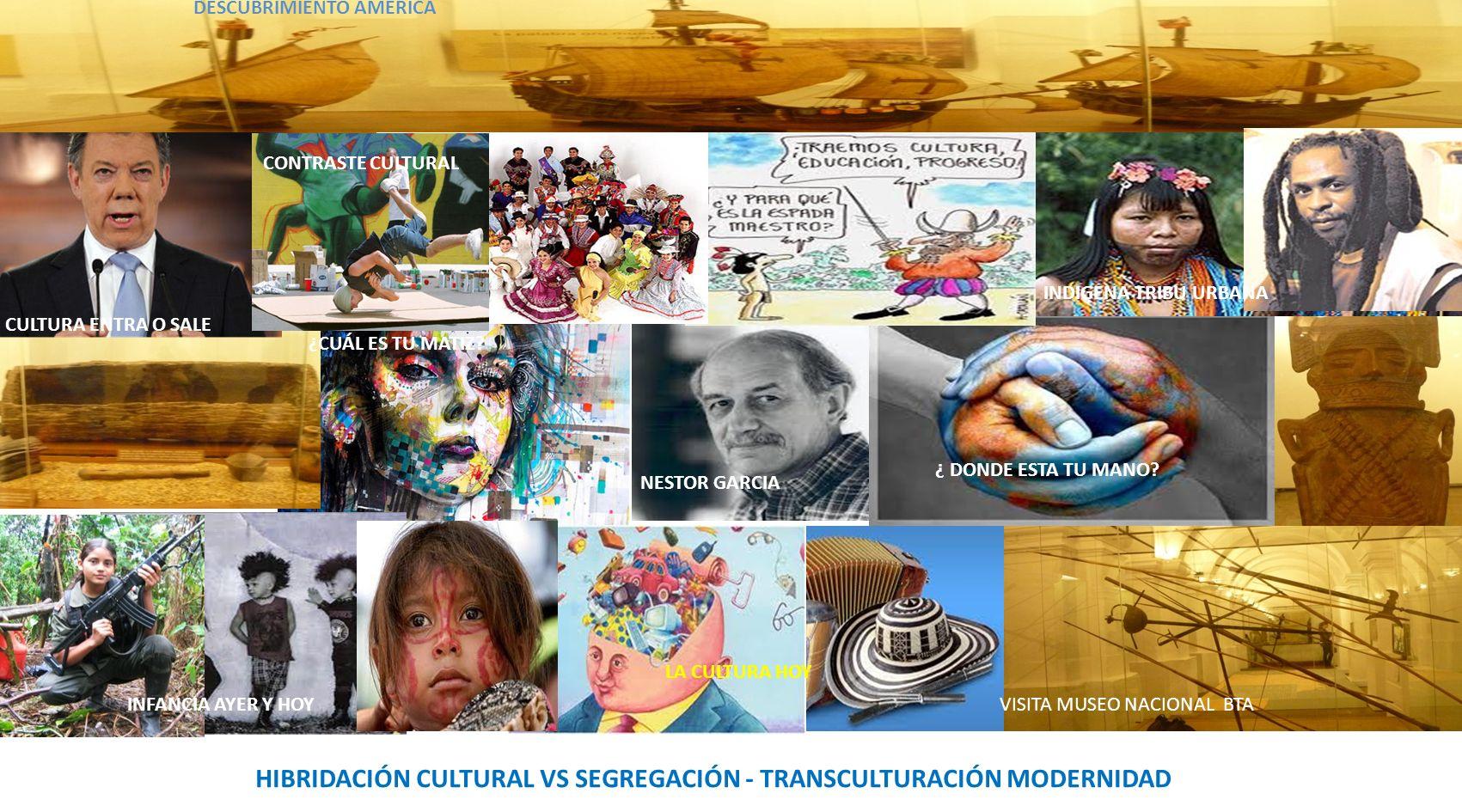 HIBRIDACIÓN CULTURAL VS SEGREGACIÓN - TRANSCULTURACIÓN MODERNIDAD VISITA MUSEO NACIONAL BTAINFANCIA AYER Y HOY NESTOR GARCIA CULTURA ENTRA O SALE CONTRASTE CULTURAL DESCUBRIMIENTO AMERICA INDIGENA TRIBU URBANA ¿CUÁL ES TU MATIZ.