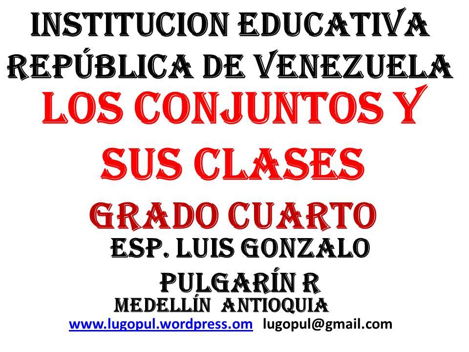 INSTITUCION EDUCATIVA REPÚBLICA DE VENEZUELA ESP. LUIS GONZALO PULGARÍN R LOS CONJUNTOS Y SUS CLASES GRADO CUARTO MEDELLÍN ANTIOQUIA www.lugopul.wordp