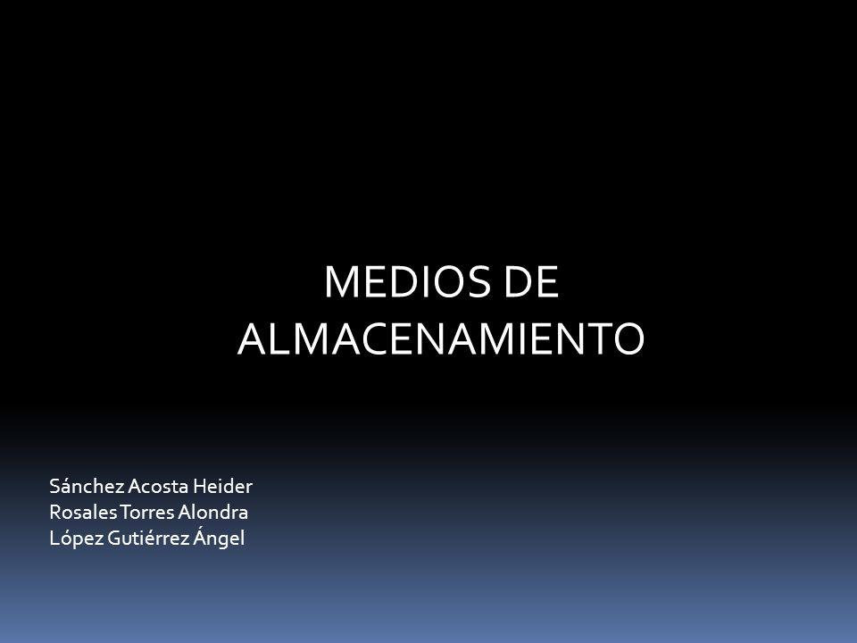 MEDIOS DE ALMACENAMIENTO Sánchez Acosta Heider Rosales Torres Alondra López Gutiérrez Ángel
