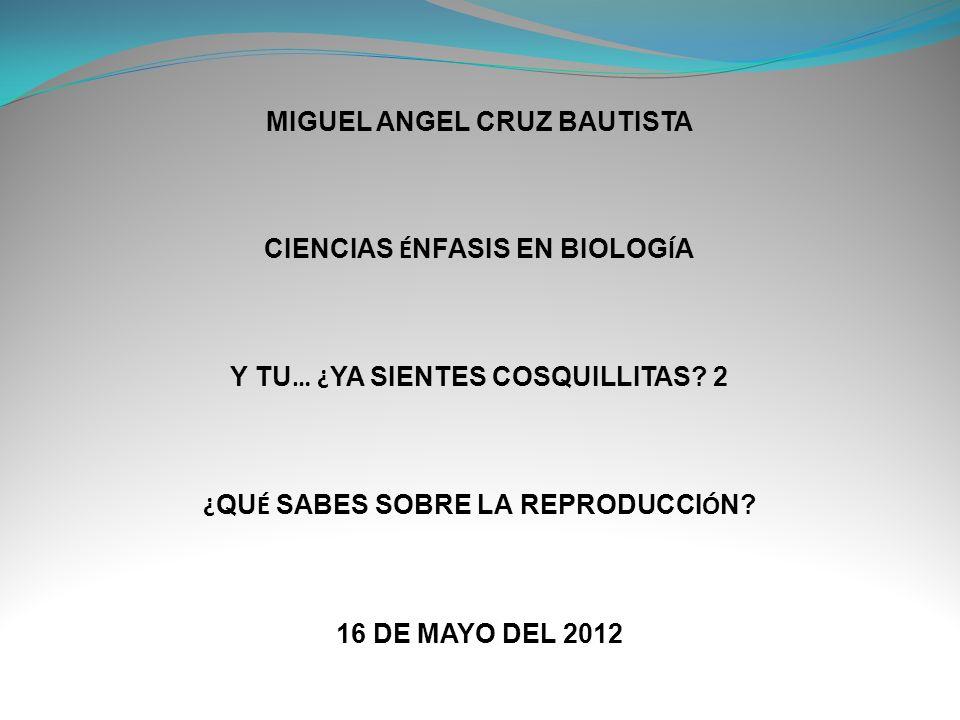 MIGUEL ANGEL CRUZ BAUTISTA CIENCIAS É NFASIS EN BIOLOG Í A Y TU … ¿ YA SIENTES COSQUILLITAS.