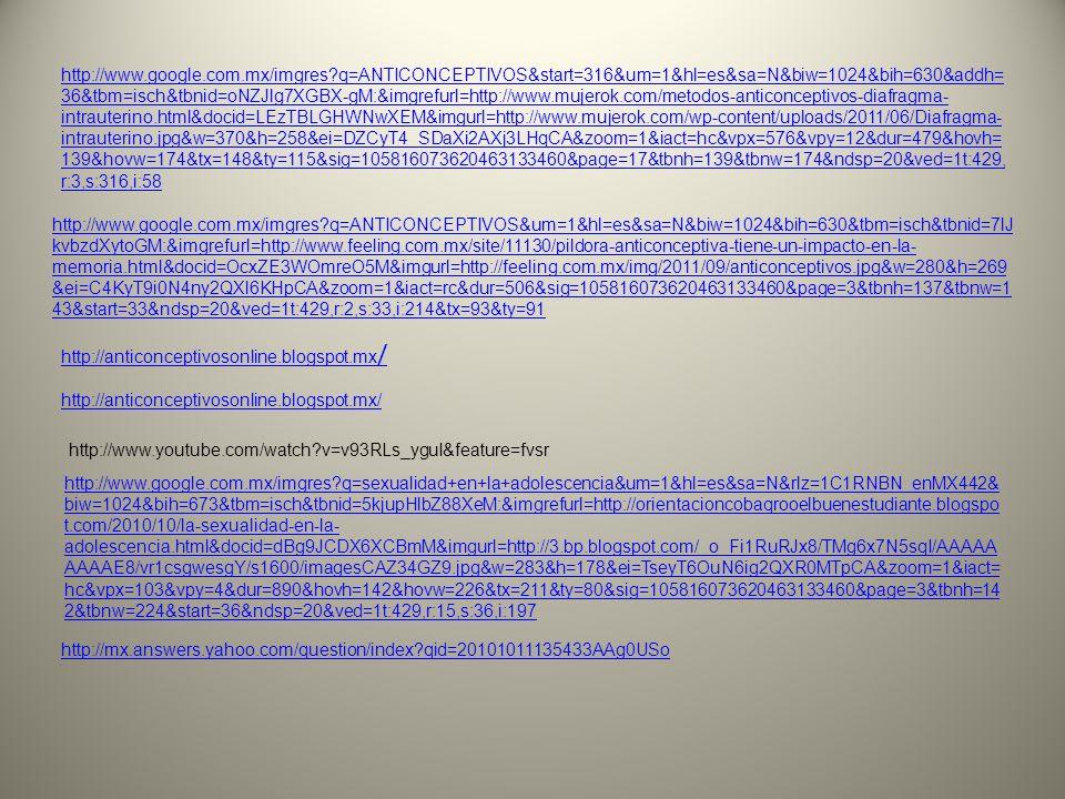 BIBLIOGRAFÍA http://www.google.com.mx/#hl=es&output=search&sclient=psyab&q=ANTICONCEPTIVOS&oq=ANTICONCEPTIV OS&aq=f&aqi=g4&aql=&gs_l=hp.3..0l4.1306832.1311957.0.1313604.15.6.0.9.9.0.490.2127.2- 3j0j3.6.0...0.0.w3mu2RH16dE&pbx=1&fp=1&biw=1024&bih=630&bav=on.2,or.r_gc.r_pw.r_qf.,cf.osb&cad=bhttp://www.google.com.mx/#hl=es&output=search&sclient=psyab&q=ANTICONCEPTIVOS&oq=ANTICONCEPTIV OS&aq=f&aqi=g4&aql=&gs_l=hp.3..0l4.1306832.1311957.0.1313604.15.6.0.9.9.0.490.2127.2- 3j0j3.6.0...0.0.w3mu2RH16dE&pbx=1&fp=1&biw=1024&bih=630&bav=on.2,or.r_gc.r_pw.r_qf.,cf.osb&cad=b http://www.infogen.org.mx/Infogen1/servlet/CtrlVerArt?clvart=9891 http://www.google.com.mx/imgres?q=ANTICONCEPTIVOS&start=336&um=1&hl=es&sa=N&biw=1024&bih=630 &addh=36&tbm=isch&tbnid=FUBF8bx2oBFN1M:&imgrefurl=http://www.quemepasa.es/articulo/anticonceptivos_ metodos_definitivos-2678.html&docid=GIJtWRLT1quwoM&imgurl=http://blogdefarmacia.com/wp- content/uploads/2011/03/LigaduraTrompas650.jpg&w=5007&h=2619&ei=8I6yT57gC6no2QXWnuW_CA&zoom= 1&iact=rc&dur=580&sig=105816073620463133460&page=18&tbnh=90&tbnw=172&ndsp=20&ved=1t:429,r:5,s:3 36,i:108&tx=131&ty=55 http://www.femenino.info/21-02-2008/salud-y-nutricion/metodos-anticonceptivos-quirurgicos-la-vasectomia http://www.google.com.mx/imgres?q=ANTICONCEPTIVOS&start=113&um=1&hl=es&sa=N&biw=1024&bih=630&tb m=isch&tbnid=- McZzCnxsON5GM:&imgrefurl=http://www.eluniversal.com.mx/notas/557965.html&docid=eydVHtZy8KEJ6M&imgurl =http://www.eluniversal.com.mx/img/2008/11/Soc/anticonceptivos_int.jpg&w=302&h=207&ei=K4- yT_f8JqHm2AWwzoToCA&zoom=1&iact=rc&dur=501&sig=105816073620463133460&page=7&tbnh=135&tbnw=17 8&ndsp=20&ved=1t:429,r:15,s:113,i:83&tx=109&ty=51 http://www.google.com.mx/imgres?q=ANTICONCEPTIVOS&um=1&hl=es&sa=N&biw=1024&bih=630&tbm=isch &tbnid=5N7jSqIvapDOKM:&imgrefurl=http://www.esmas.com/mujer/sexoyamor/tucuerpo/362498.html&docid=L _8bPN3TpphOiM&imgurl=http://i.esmas.com/image/0/000/003/461/parcheanticncptvo370.jpg&w=370&h=270&e i=C4KyT9i0N4ny2QXl6KHpCA&zoom=1&iac