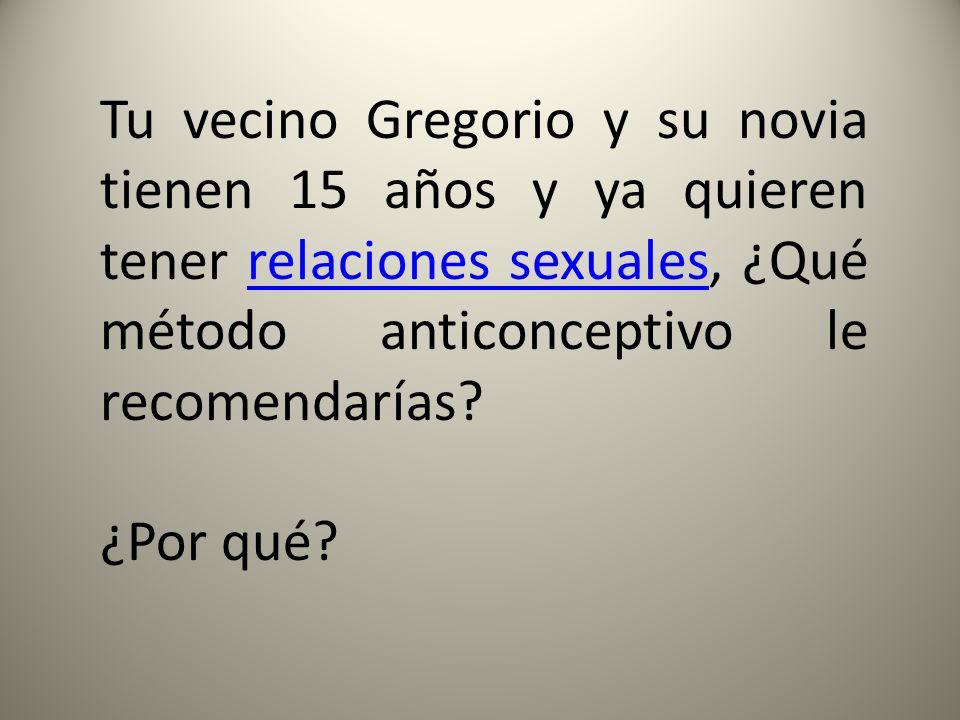 Tu vecino Gregorio y su novia tienen 15 años y ya quieren tener relaciones sexuales, ¿Qué método anticonceptivo le recomendarías?relaciones sexuales ¿Por qué?