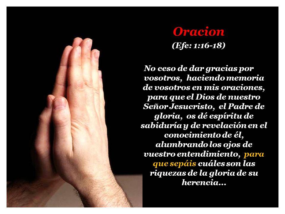 Oracion (Efe: 1:16-18) No ceso de dar gracias por vosotros, haciendo memoria de vosotros en mis oraciones, para que el Dios de nuestro Señor Jesucrist