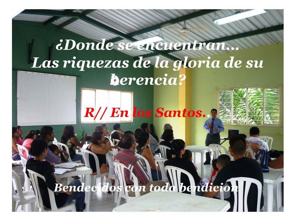 ¿Donde se encuentran… Las riquezas de la gloria de su herencia? R// En los Santos.. Bendecidos con toda bendicion