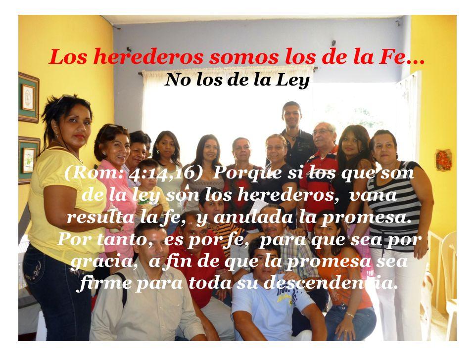 Los herederos somos los de la Fe… No los de la Ley (Rom: 4:14,16) Porque si los que son de la ley son los herederos, vana resulta la fe, y anulada la