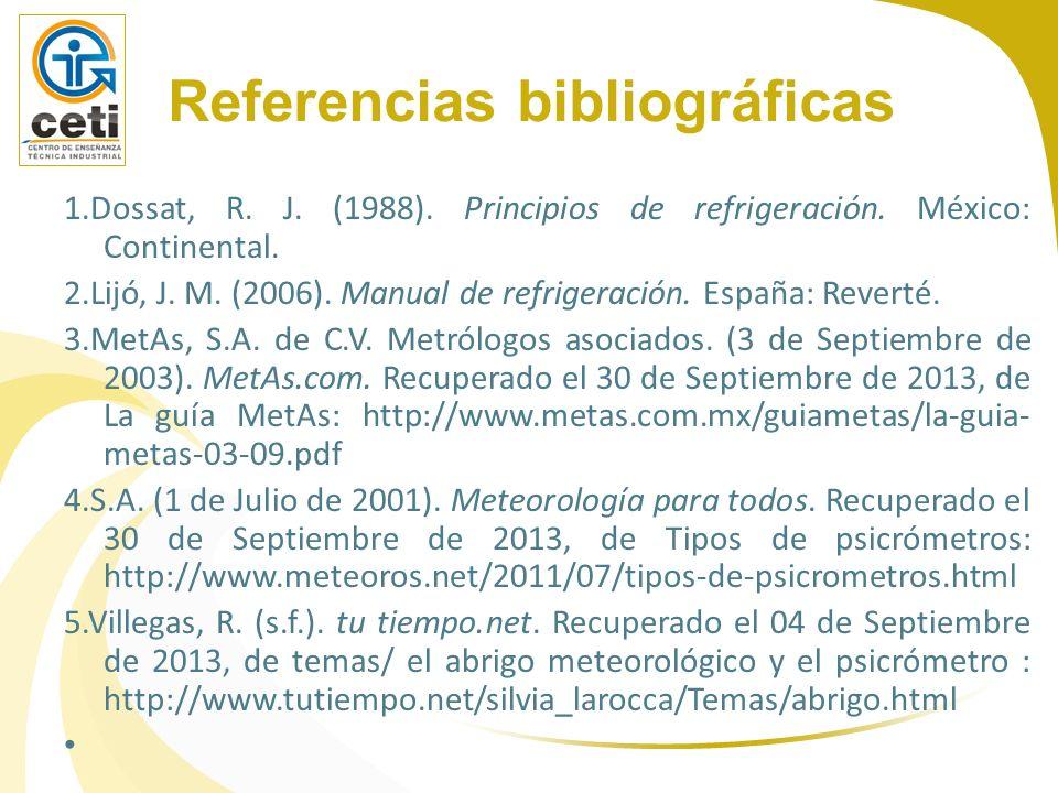 Referencias bibliográficas 1.Dossat, R. J. (1988). Principios de refrigeración. México: Continental. 2.Lijó, J. M. (2006). Manual de refrigeración. Es