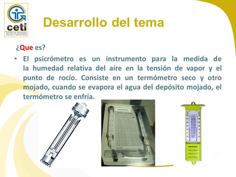 Desarrollo del tema ¿Que es? El psicrómetro es un instrumento para la medida de la humedad relativa del aire en la tensión de vapor y el punto de rocí