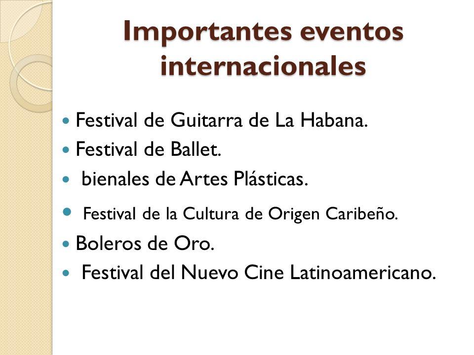 Importantes eventos internacionales Festival de Guitarra de La Habana. Festival de Ballet. bienales de Artes Plásticas. Festival de la Cultura de Orig