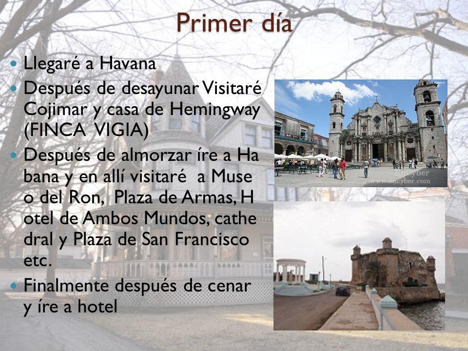 Primer día Llegaré a Havana Después de desayunar Visitaré Cojimar y casa de Hemingway (FINCA VIGIA) Después de almorzar íre a Ha bana y en allí visita