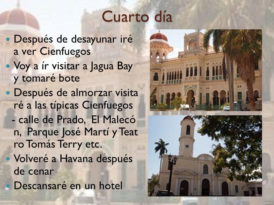 Cuarto día Después de desayunar iré a ver Cienfuegos Voy a ír visitar a Jagua Bay y tomaré bote Después de almorzar visita ré a las típicas Cienfuegos