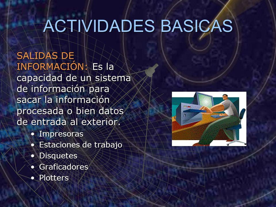ACTIVIDADES BASICAS SALIDAS DE INFORMACIÓN: Es la capacidad de un sistema de información para sacar la información procesada o bien datos de entrada a