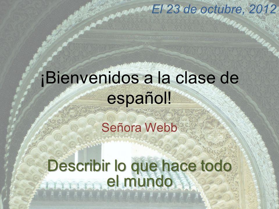 ¡Bienvenidos a la clase de español! Señora Webb El 23 de octubre, 2012 Describir lo que hace todo el mundo
