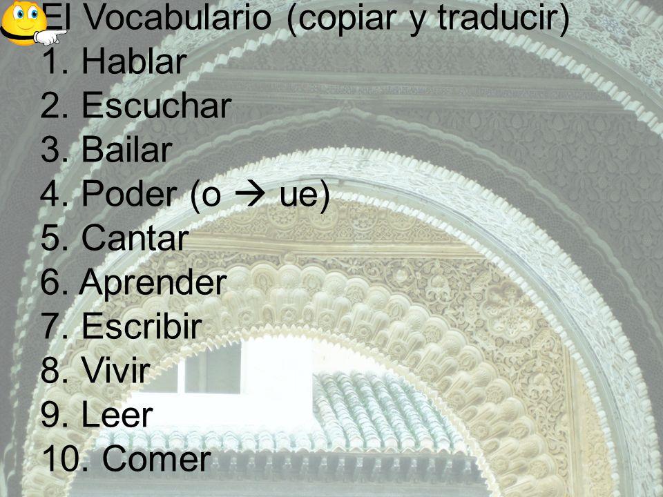 El Vocabulario (copiar y traducir) 1. Hablar 2. Escuchar 3. Bailar 4. Poder (o ue) 5. Cantar 6. Aprender 7. Escribir 8. Vivir 9. Leer 10. Comer