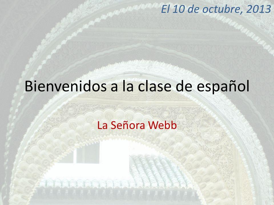Bienvenidos a la clase de español La Señora Webb El 10 de octubre, 2013