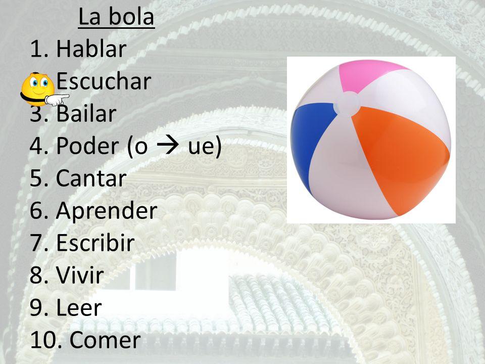 La bola 1. Hablar 2. Escuchar 3. Bailar 4. Poder (o ue) 5. Cantar 6. Aprender 7. Escribir 8. Vivir 9. Leer 10. Comer
