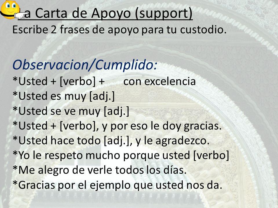 La Carta de Apoyo (support) Escribe 2 frases de apoyo para tu custodio. Observacion/Cumplido: *Usted + [verbo] +con excelencia *Usted es muy [adj.] *U