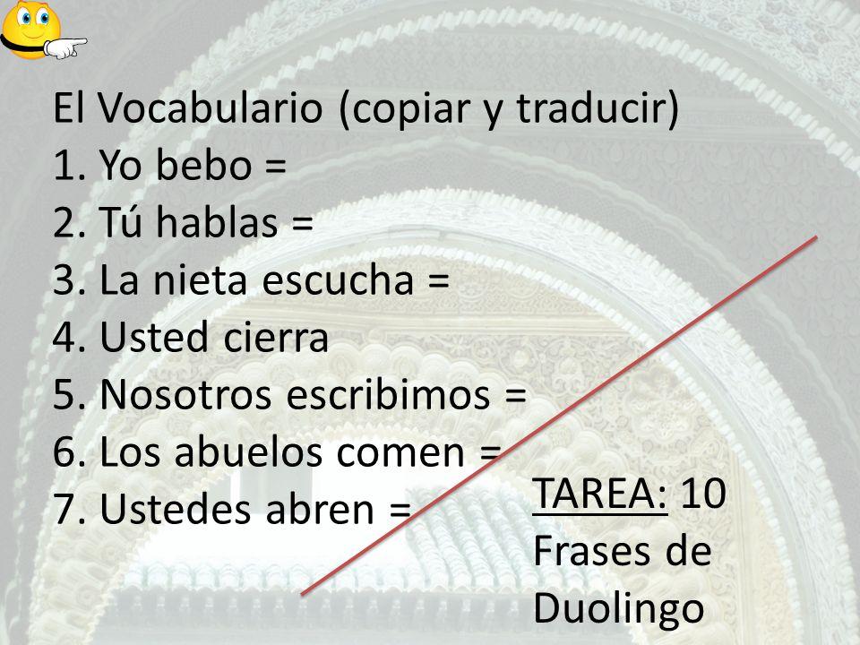 El Vocabulario (copiar y traducir) 1. Yo bebo = 2. Tú hablas = 3. La nieta escucha = 4. Usted cierra 5. Nosotros escribimos = 6. Los abuelos comen = 7