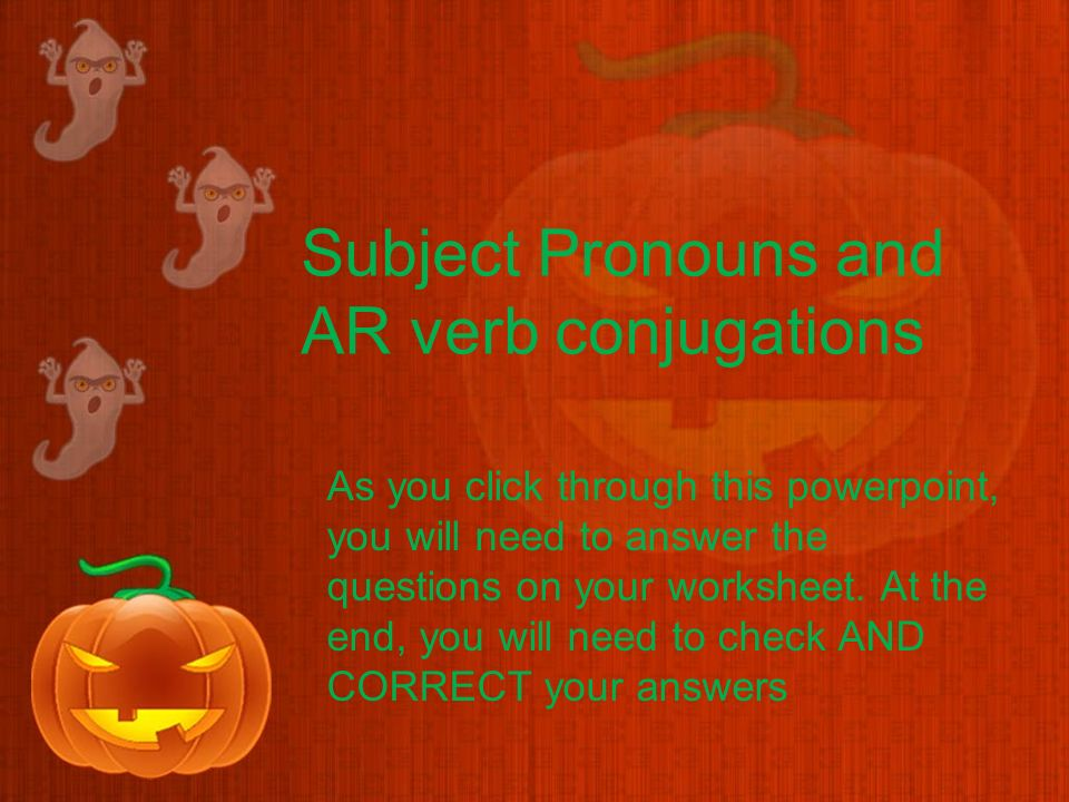 Subject Pronouns and AR verb conjugations As you click through this powerpoint, you will need to answer the questions on your worksheet.