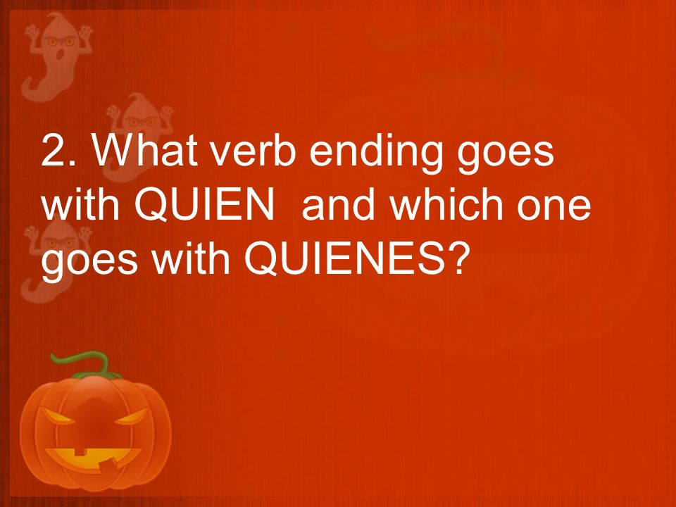 2. What verb ending goes with QUIEN and which one goes with QUIENES?