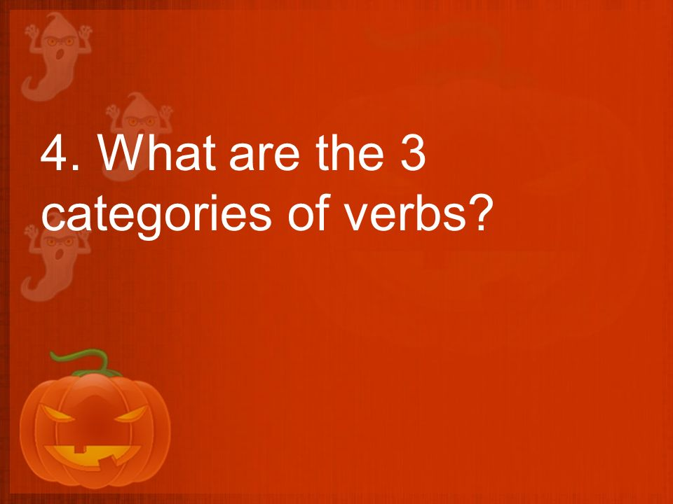 4. What are the 3 categories of verbs?