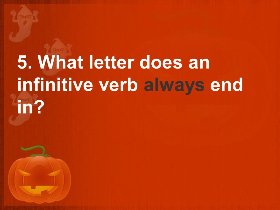 5. What letter does an infinitive verb always end in?