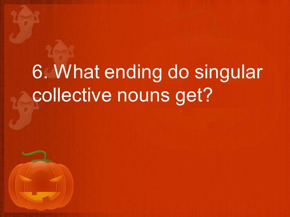 6. What ending do singular collective nouns get?