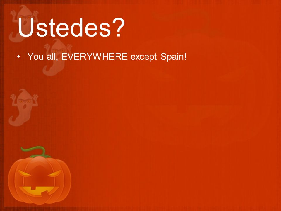 Ustedes? You all, EVERYWHERE except Spain!