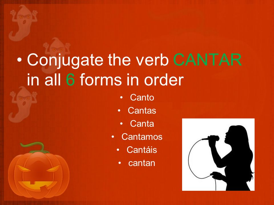 Conjugate the verb CANTAR in all 6 forms in order Canto Cantas Canta Cantamos Cantáis cantan