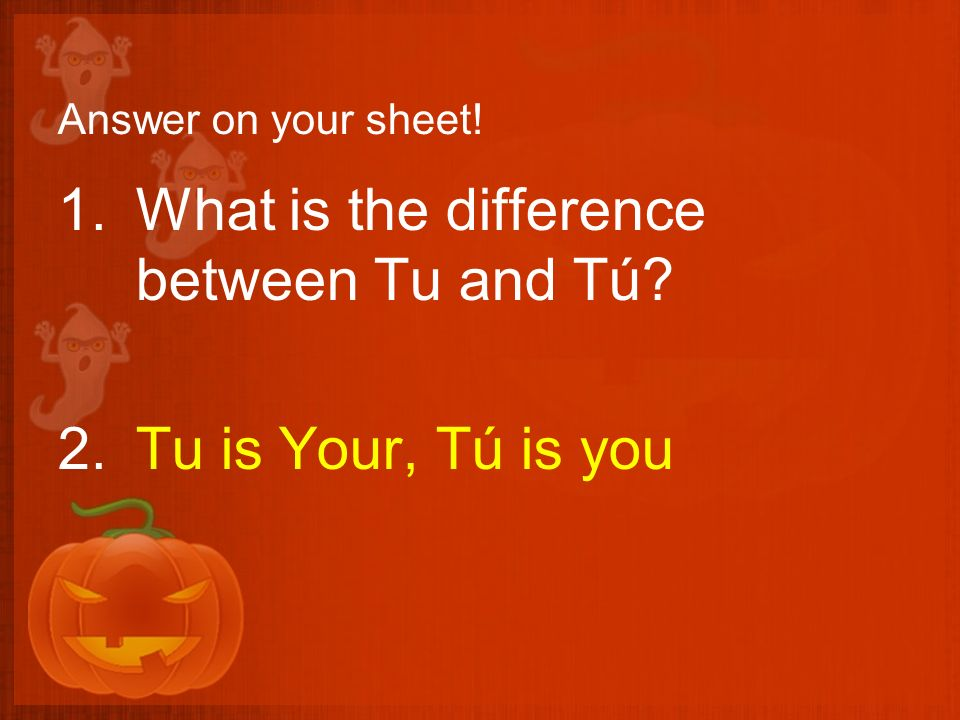 Answer on your sheet! 1.What is the difference between Tu and Tú? 2.Tu is Your, Tú is you
