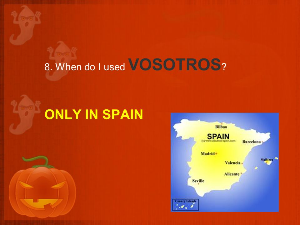 8. When do I used VOSOTROS ? ONLY IN SPAIN
