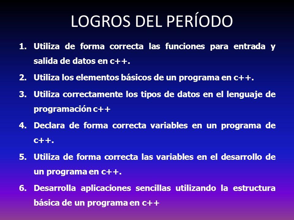 LOGROS DEL PERÍODO 1.Utiliza de forma correcta las funciones para entrada y salida de datos en c++. 2.Utiliza los elementos básicos de un programa en