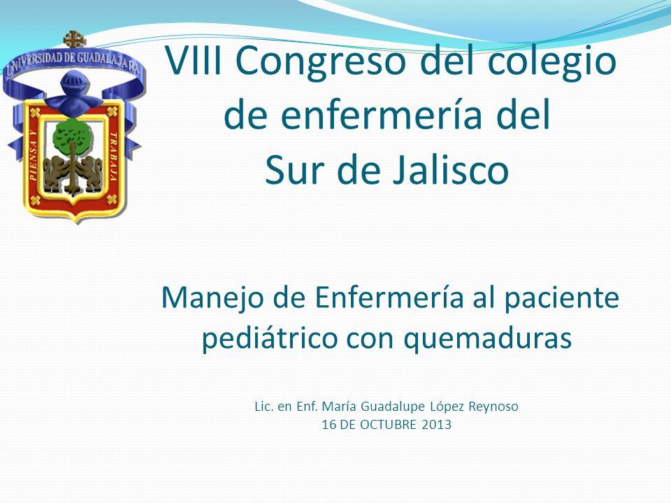 VIII Congreso del colegio de enfermería del Sur de Jalisco Manejo de Enfermería al paciente pediátrico con quemaduras Lic. en Enf. María Guadalupe Lóp