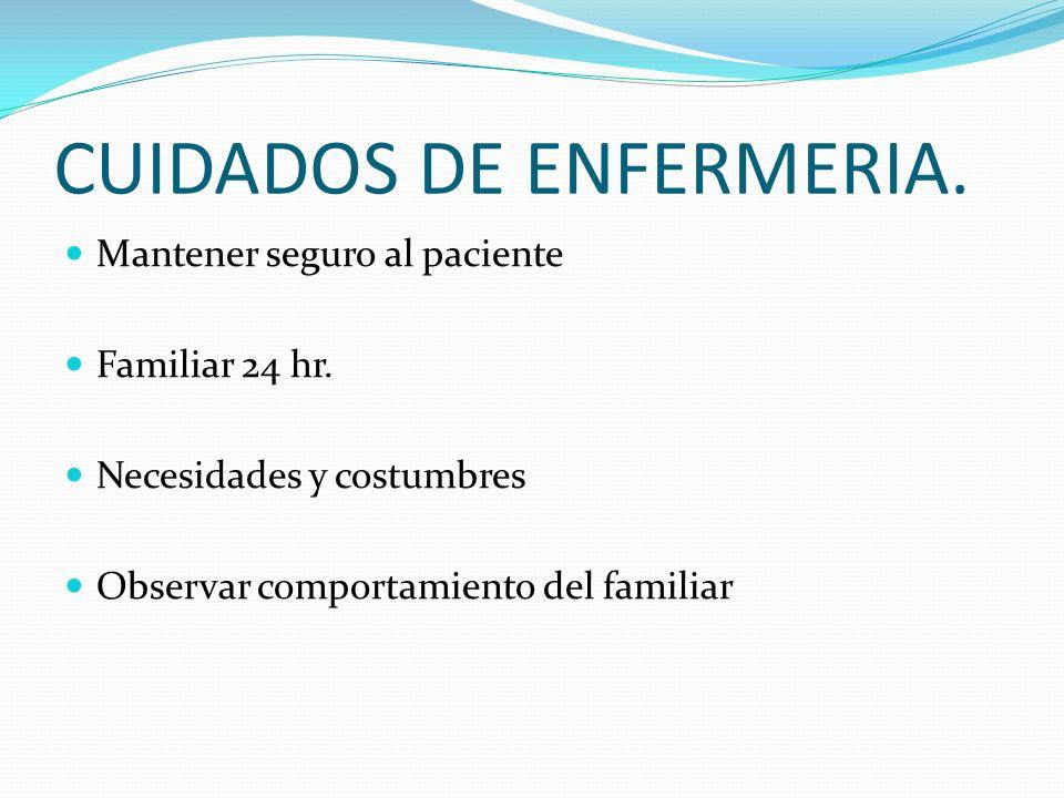 CUIDADOS DE ENFERMERIA. Mantener seguro al paciente Familiar 24 hr. Necesidades y costumbres Observar comportamiento del familiar