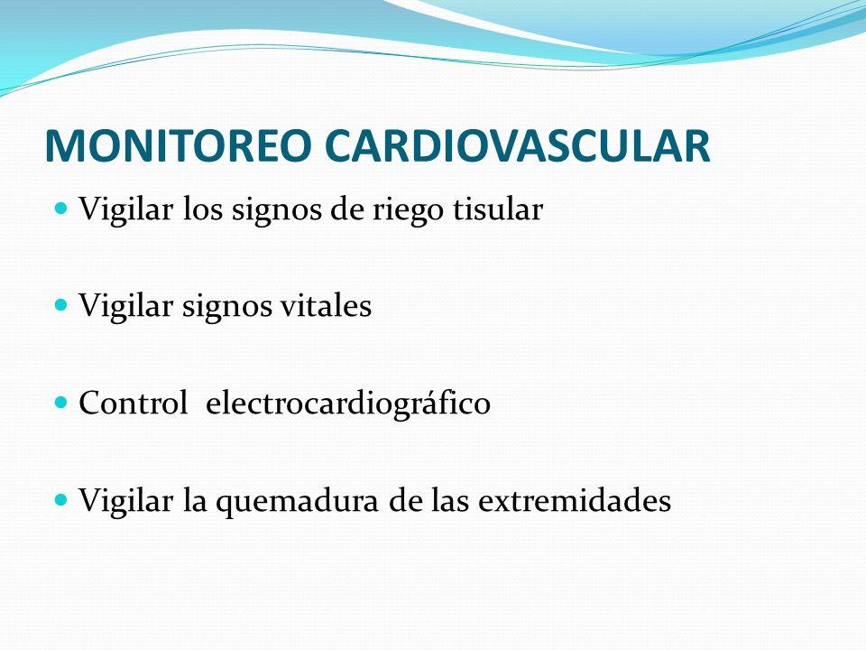 MONITOREO CARDIOVASCULAR Vigilar los signos de riego tisular Vigilar signos vitales Control electrocardiográfico Vigilar la quemadura de las extremida