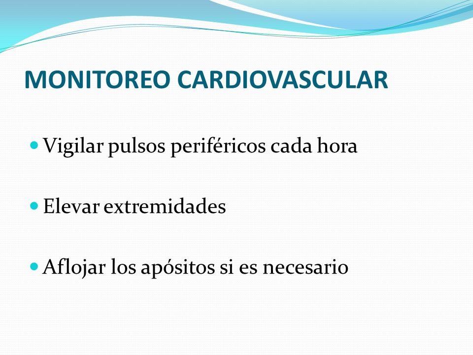 MONITOREO CARDIOVASCULAR Vigilar pulsos periféricos cada hora Elevar extremidades Aflojar los apósitos si es necesario